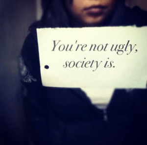 You're not ugly, society is. society is messed up. but your beautiful ...
