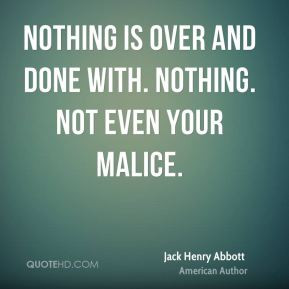 Nothing is over and done with. Nothing. Not even your malice.