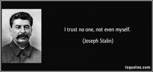 trust no one, not even myself. - Joseph Stalin