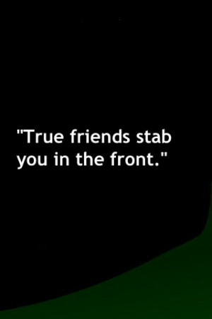 True friends will tell you your being a jerk to your face, to stop it ...