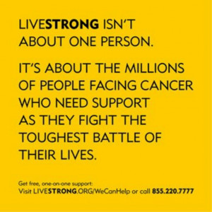 LIVESTRONG is about the 28 million facing cancer now. Visit www ...