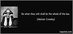 Do what thou wilt shall be the whole of the law. - Aleister Crowley