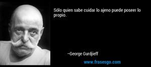 sabe cuidar lo ajeno puede poseer lo propio George Gurdjieff