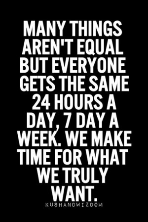 ... 24 hours a day, 7 day a week. We make time for what we truly want