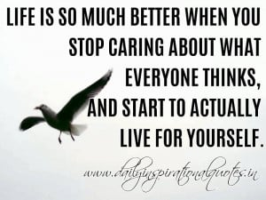 Life is so much better when you stop caring about what everyone thinks ...