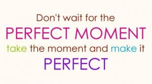Don't wait for the perfect moment. Take the moment and make it perfect ...