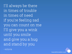 ll always be there in times of trouble in times of need if you're ...