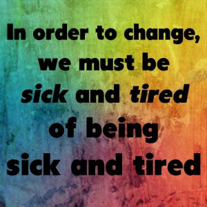 ... and continue to change it i got sick and tired of being sick and tired