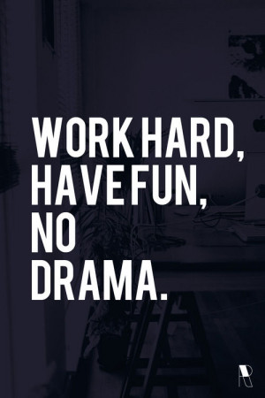 Work hard, have fun, no drama! Yes indeed. Avoid all drama and see how ...