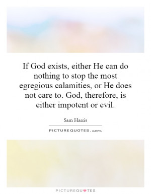 If God exists, either He can do nothing to stop the most egregious ...