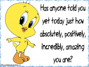 ... you yet today how absolutely, positively, incredibly, amazing you are