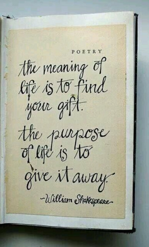 ... of life is to find your gift. The purpose of life is to give it away