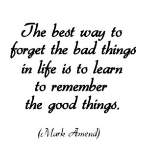 The best way to forget the bad things in life is to learn to remember ...