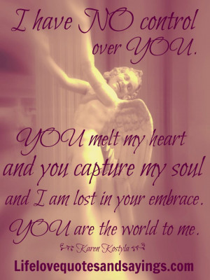 have no control over you. You melt my heart and you capture my soul ...