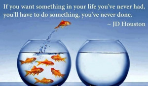 If you want something in your life you've never had, you'll have to do ...