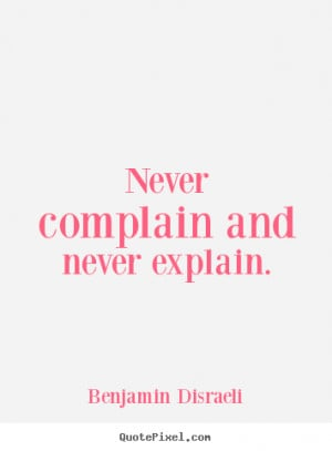Never complain and never explain. ""