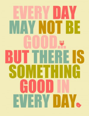 ... Day May Not Be Good… But There Is Something Good In Every Day