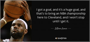 ... here to Cleveland, and I won't stop until I get it. - LeBron James