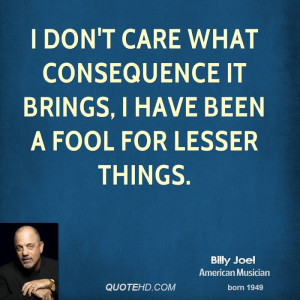 don't care what consequence it brings, I have been a fool for lesser ...