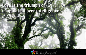 Love is the triumph of imagination over intelligence. - H. L. Mencken