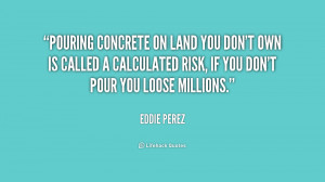 Pouring concrete on land you don't own is called a calculated risk, if ...