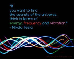 """... think in terms of energy, frequency and vibration."""" – Nikola Tesla"""