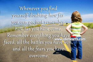 Whenever you find yourself doubting how far you can go, just remember ...