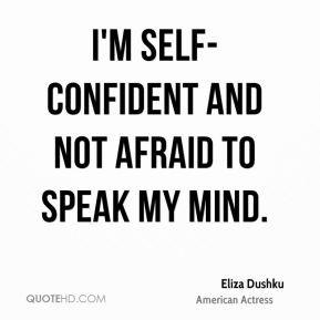 self-confident and not afraid to speak my mind. - Eliza Dushku