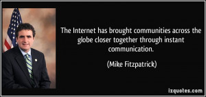 ... closer together through instant communication. - Mike Fitzpatrick