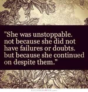 She was unstoppable. Not because she did not have failures or doubts ...