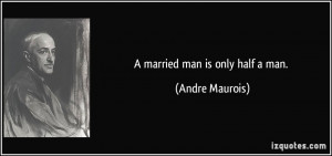 married man is only half a man. - Andre Maurois