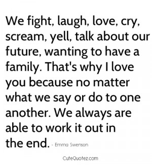 ... , Yell, Talk About Our Future, Wanting to Have a Family ~ Love Quote