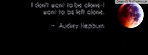 don't want to be alone-i want to be left alone. ~ audrey hepburn ...