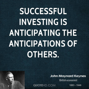 Successful investing is anticipating the anticipations of others.