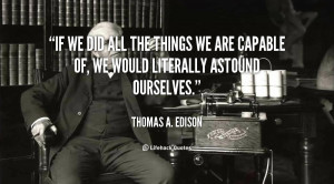If we did all the things we are capable of, we would literally astound ...