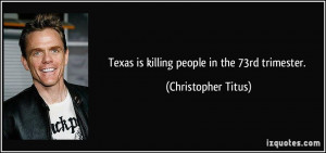 Texas is killing people in the 73rd trimester. - Christopher Titus