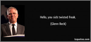 Hello, you sick twisted freak. - Glenn Beck