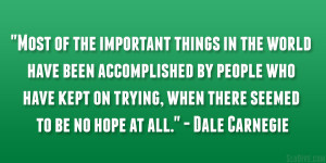 "... trying, when there seemed to be no hope at all."" – Dale Carnegie"