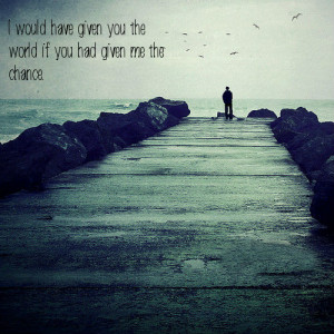Would Have Given You The-world If You had Given me The Chance.