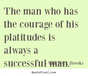Van Wyck Brooks Quotes - The man who has the courage of his platitudes ...