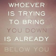 Don't let anyone bring you down..♥