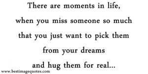 There are moments in life when you miss someone so much that you just ...
