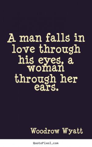Love quotes - A man falls in love through his eyes, a woman through ...