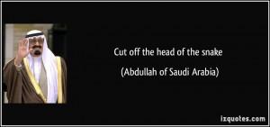 Cut off the head of the snake - Abdullah of Saudi Arabia