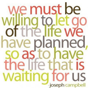 We must let go of the life we had planned so as to have the life that ...