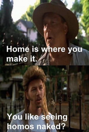 Joe Dirt: Guy likes to see homos naked, that doesn't help me.