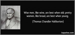 Wise men, like wine, are best when old; pretty women, like bread, are ...