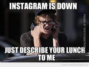 Funny Picture - Instagram is down just describe your lunch to me