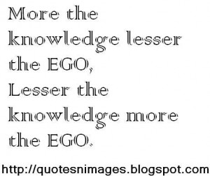 More the knowledge lesser the ego, lesser the knowledge more the ego.