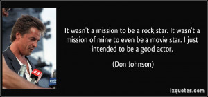 It wasn't a mission to be a rock star. It wasn't a mission of mine to ...